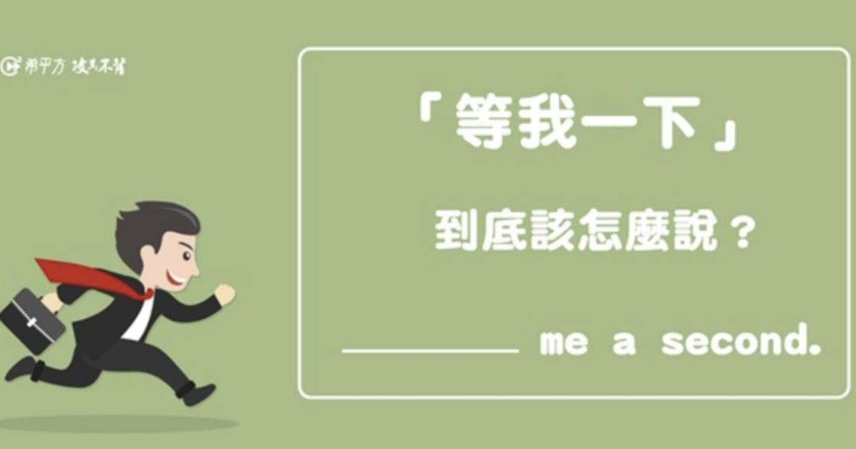 戒掉中式英文!「等我一下」說 Wait me a second,外國朋友可能一頭問號 ?
