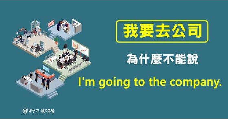 生活英文 為什麼「我要去公司」不能用 I'm going to the company?