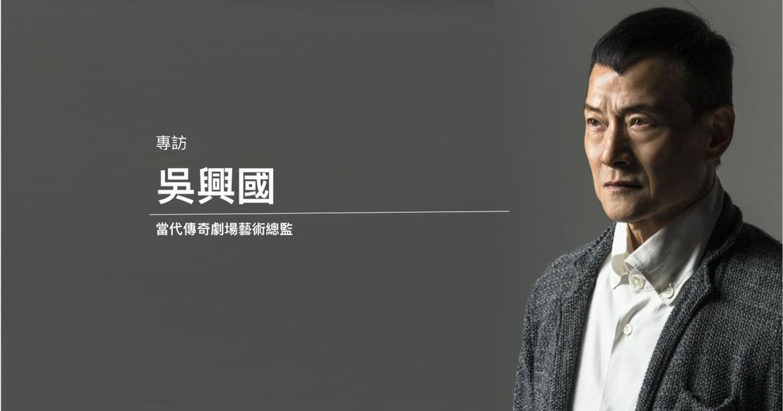 專訪吳興國(中)|演活《賭神》、《樓蘭女》中的渣男:拋開傳統,演員要演所有人類