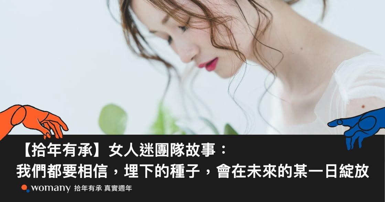 【拾年有承】女人迷團隊故事:我們都要相信,埋下的種子,會在未來的某一日綻放
