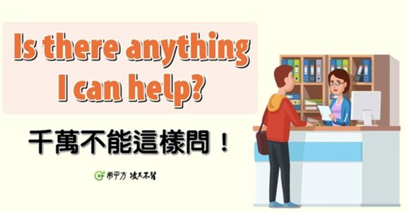 """NG 英文:想幫忙別再說 """"Is there anything I can help?"""""""