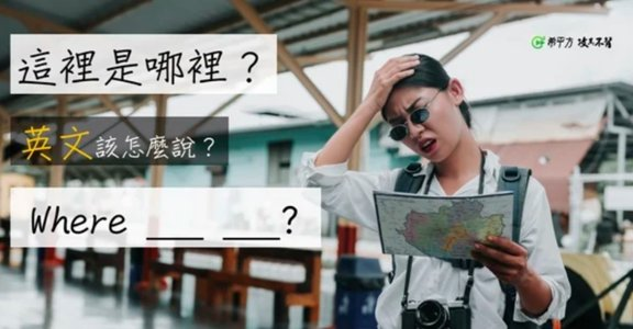 【NG 英文】「迷路了,這裡是哪裡」該怎麼說?