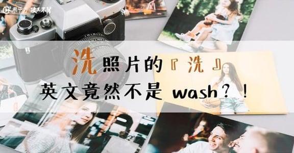 生活英語|想要「洗」照片,英文怎麼說?