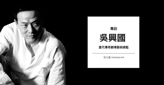 專訪吳興國(下) 從「要跟你離婚」到「相視大笑」,夫妻共事要有彼此牽絆的默契
