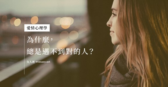 愛情心理學告訴你:為什麼,總是遇不到對的人?