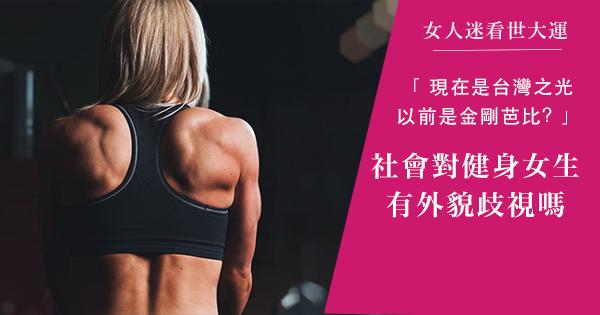 【女人迷看世大運】台灣之光還是金剛芭比?社會對健身女生有外貌歧視嗎