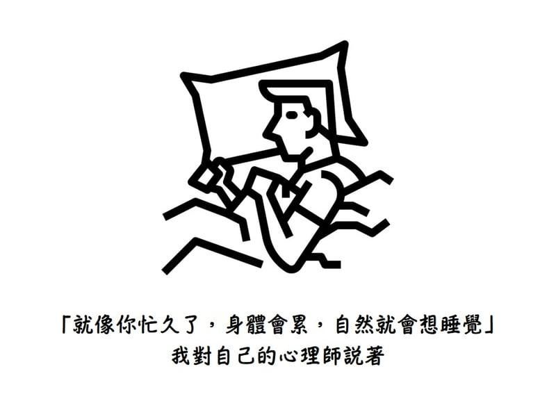 「就像你忙久了,身體會累,自然就會想睡覺」我對自己的心理師說著