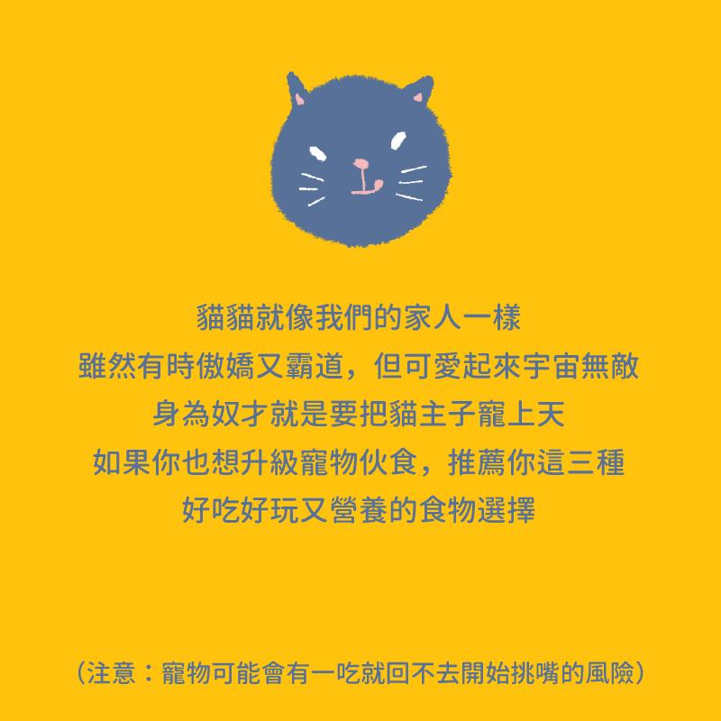 貓貓就像我們的家人一樣 雖然有時傲嬌又霸道,但可愛起來宇宙無敵 身為奴才就是要把貓主子寵上天 如果你也想升級寵物伙食,推薦你這三種 好吃好玩又營養的食物選擇